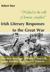 """""""Nailed to the rolls of honour, crucified"""": Iris - The War Writings of Patrick MacGill, James Hanley, and Liam O'Flahert"""