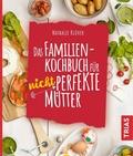 Das Familienkochbuch für nicht perfekte Mütter
