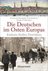 Die Deutschen im Osten Europas. Die Geschichte der deutschen Ostgebiete: Ostpreußen, Westpreußen, Schlesien, Baltikum un