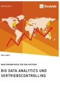 Big Data Analytics und Vertriebscontrolling. Neue Erkenntnisse für den Vertrieb