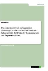 Unterrichtsentwurf zu Gedichten (Leistungskurs Deutsch). Das Motiv der Sehnsucht in der Lyrik der Romantik und des Expre