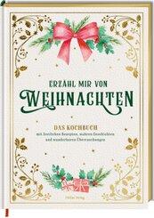 Erzähl mir von Weihnachten - Das Kochbuch mit festlichen Rezepten, wahren Geschichten und wunderbaren Überraschungen