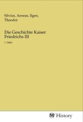Die Geschichte Kaiser Friedrichs III