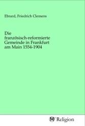 Die französisch-reformierte Gemeinde in Frankfurt am Main 1554-1904