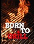 Born to Grill - Die 100 Besten Rezepte der Weber Grill Akademien