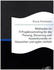 Methoden im IT-Projektcontrolling für die Planung, Steuerung und Kostenkontrolle im klassischen und agilen Umfeld; .