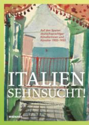 Italiensehnsucht!. Auf den Spuren deutschsprachiger Künstlerinnen und Künstler 1905-1933