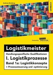 Logistikmeister Handlungsspezifische Qualifikationen I. Logistikprozesse - Band 1a: Logistikkonzepte + Prozesssteuerung