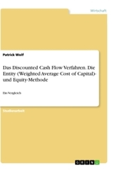 Das Discounted Cash Flow Verfahren. Die Entity (Weighted Average Cost of Capital)- und Equity-Methode