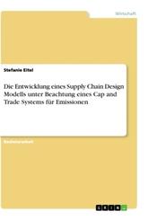 Die Entwicklung eines Supply Chain Design Modells unter Beachtung eines Cap and Trade Systems für Emissionen