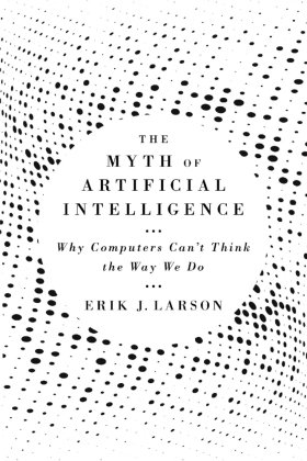 The Myth of Artificial Intelligence - Why Computers Can't Think the Way We Do