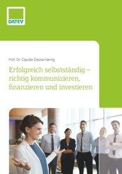 Erfolgreich selbstständig - richtig kommunizieren, finanzieren und investieren