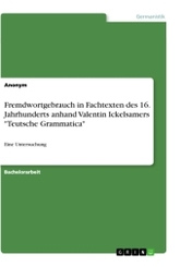 """Fremdwortgebrauch in Fachtexten des 16. Jahrhunderts anhand Valentin Ickelsamers """"Teutsche Grammatica"""""""