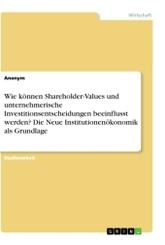 Wie können Shareholder-Values und unternehmerische Investitionsentscheidungen beeinflusst werden? Die Neue Institutionen