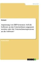 Anpassung von ERP-Systemen. Soll die Software an das Unternehmen angepasst werden oder die Unternehmensprozesse an die S