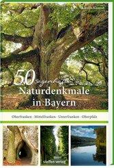 50 sagenhafte Naturdenkmale in Bayern: Unterfranken - Oberfranken - Mittelfranken - Oberpfalz