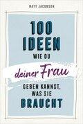 100 Ideen, wie du deiner Frau geben kannst, was sie braucht