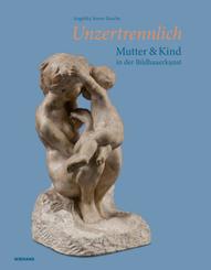 Unzertrennlich. Mutter und Kind in der Bildhauerkunst