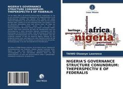 NIGERIA'S GOVERNANCE STRUCTURE CONUNDRUM: THEPERSPECTIV E OF FEDERALIS