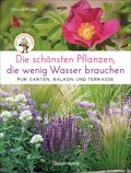 Die schönsten Pflanzen, die wenig Wasser brauchen für Garten, Balkon und Terrasse - 66 trockenheitsverträgliche Stauden, Sträucher, Gräser und Blumen, die heiße Sommer garantiert überleben (eBook, ePUB)