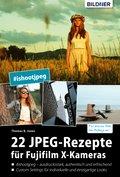 22 JPEG-Rezepte für Fujifilm X-Kameras: mit JPG einzigartige Bildlooks erzeugen (eBook, PDF)