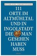 111 Orte im Altmühltal und in Ingolstadt, die man gesehen haben muss (eBook, ePUB)