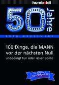 50 Jahre: 100 Dinge, die MANN vor der nächsten Null unbedingt tun oder lassen sollte (eBook, PDF)