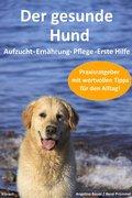 Der gesunde Hund. Hunde Praxisratgeber mit wertvollen Tipps: Hundeerziehung, Hundeernährung, Hundepflege und Erste Hilfe (eBook, ePUB)