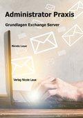 Administrator Praxis - Grundlagen Exchange Server (eBook, )