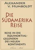 Alexander von Humboldt: Die Südamerika-Reise (Einzige von A. v. Humboldt autorisierte deutsche Ausgabe): Originaltitel: Reise in die Äquinoktial-Gegenden des Neuen Kontinents (eBook, ePUB)