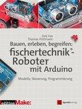 Bauen, erleben, begreifen:  fischertechnik®-Roboter mit Arduino (eBook, ePUB)