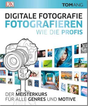 Digitale Fotografie. Fotografieren wie die Profis - Der Meisterkurs für alle Genres und Motive