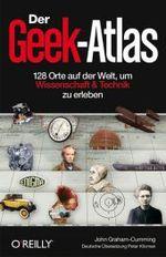 Der Geek-Atlas - 128 Orte auf der Welt, um Wissenschaft & Technik zu erleben
