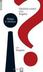 Glücklich werden ohne Ratgeber  ein Ratgeber (eBook, PDF)