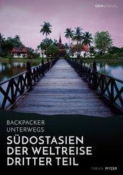 Backpacker unterwegs: Südostasien - Der Weltreise dritter Teil: Thailand, Laos, China, Vietnam, Kambodscha und Myanmar (eBook, ePUB/PDF)