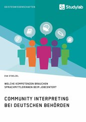 Community Interpreting bei deutschen Behörden. Welche Kompetenzen brauchen SprachmittlerInnen beim Jobcenter? (eBook, PDF/ePUB)