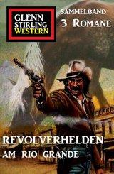 Revolverhelden am Rio Grande: Glenn Stirling Western Sammelband 3 Romane (eBook, ePUB)