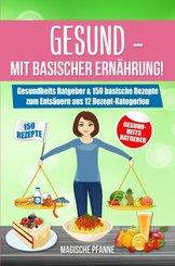 Gesund - Mit basischer Ernährung! Gesundheits Ratgeber & 150 basische Rezepte zum Entsäuern aus 12 Rezept-Kategorien (eBook, ePUB)
