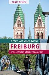 Kreuz und quer durch Freiburg. Ein Wanderführer mit den schönsten Touren in der südlichsten Großstadt Deutschlands. Lebensqualität und Stadtgeschichte in 'Green City'. (eBook, ePUB)