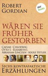 Wären sie früher gestorben ... Band 1: Caesar, Chlodwig, Otto I., Elisabeth I., Abraham Lincoln, Adolf Hitler (eBook, ePUB)
