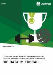 Big Data im Fußball. Technische Grundlagen der Datensammlung und -analyse und ihre Auswirkungen auf den Fußball (eBook, PDF/ePUB)