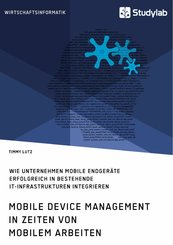 Mobile Device Management in Zeiten von mobilem Arbeiten. Wie Unternehmen mobile Endgeräte erfolgreich in bestehende IT-Infrastrukturen integrieren (eBook, PDF)