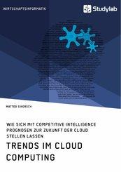 Trends im Cloud Computing. Wie sich mit Competitive Intelligence Prognosen zur Zukunft der Cloud stellen lassen (eBook, PDF)