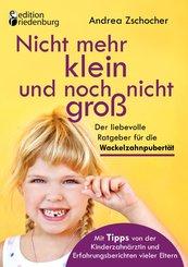 Nicht mehr klein und noch nicht groß: Der liebevolle Ratgeber für die Wackelzahnpubertät. Mit Tipps von der Kinderzahnärztin und Erfahrungsberichten vieler Eltern (eBook, ePUB)